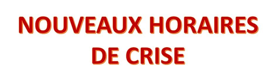 NOUVEAUX HORAIRES PENDANT LA PERIODE DE CRISE